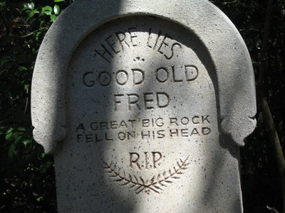 """Here lies good old Fred, A great big rock fell on his head""."